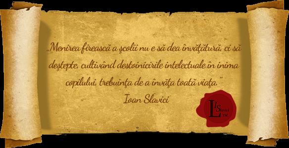 Menirea firească a şcolii nu e să dea învăţătură, ci să deştepte, cultivând destoinicirile intelectuale în inima copilului, trebuinţa de a învăţa toată viaţa. - Ioan Slavici
